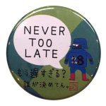 「NEVER TOO LATE」カンバッジ